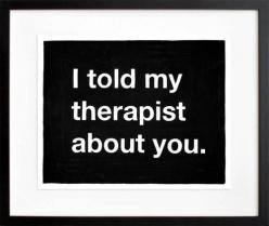 Untitled (I told my therapist about you)  by Mike Monteiro: About You, Quotes, Therapist, Told, Funny Stuff, Funnies, Humor, Things