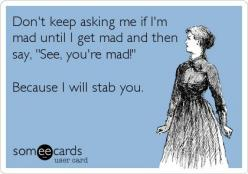Don't keep asking me if I'm mad until I get mad and then say, 'See, you're mad!' Because I will stab you.: Giggle, I M Mad, Quote, Funny, So True, Ecards, Pet Peeve, E Cards