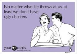 No matter what life throws at us, at least we don't have ugly children.: Ugly Kids Ecard, Ugly Kids Quotes, Parenting Humor Ecards, Children Ecards, Cute Kids, Humor Ecards Funny, Someecards Kids, No Kids Humor, Baby Ecards
