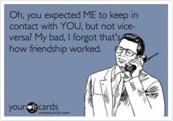 Oh, you expected ME to keep in contact with YOU, but not vise-versa? My bad, I forgot thats how friendship worked: Funny Friendship, Friendship Worked, You Annoy Me Ecards, Best Friends, Bad Friendship Ecards, My Life, Real Friends, Funny Photos, Bad Frie