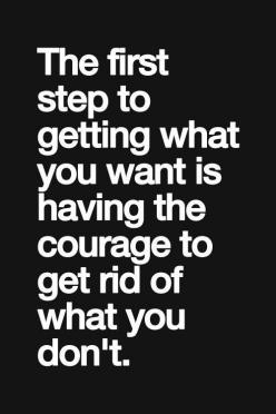 The first step to getting what you want is having the courage to get rid of what you don't.: Inspiration, Quotes, Rid, Truth, Thought, So True, Courage Quote, Things, Step