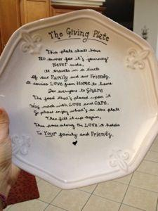 This plate shall have no owner for it's journey never ends,  It travels in a circle of our family and friends.  It carries love from home to home for everyone to share,  The food that's placed upon it was made with love and care.  So please enjoy what's o