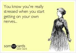 You know you're really stressed out when you start getting on your own nerves!! Ha! True story!!: Giggle, Quotes, E Card, Truth, So True, Funny Stuff, Funnies, Ecards