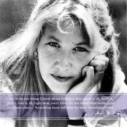 """""""One of the few things I know about writing is this: spend it all, shoot it, play it, lose it, all right away, every time. Do not hoard what seems good for a later place.... Something more will arise for later, something better."""" - Annie Dillard #"""