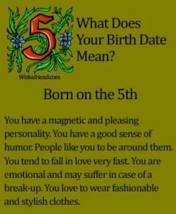 What Does Your Birth Date Mean?- Born on the 5th You have a magnetic and pleasing personality. You have a good sense of humor. People like you to be around them. You tend to fall in love very fast. You are emotional and may suffer in case of a break-up. Y
