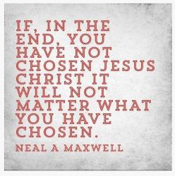 """If, in the end, you have not chosen Jesus Christ it will not matter what you have chosen."" - Neal A Maxwell [An Apostle of the Lord]: Chosen Jesus, Faith, Truth, Jesus Christ, Choose Jesus, So True, Church Quotes"