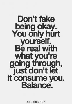 Don't fake being okay. You only hurt yourself. Be real with what you're going through, just don't let it consume you. Balance.: Inspiration, Quotes, Truth, Be Real, Don T Fake, So True, Thought, Hurt Quote