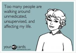 Too many people are walking around unmedicated, unsupervised, and affecting my life.: Giggle, Quotes, Truth, So True, Funny Stuff, Funnies, Ecards, E Cards