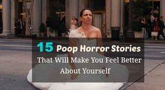 15 Poop Horror Stories That Will Make You Feel Better About Yourself -these are sooooo gross, but too hilarious to not share!