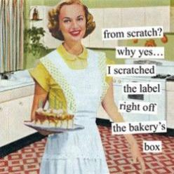 "hehehehe!  My mother-in-law has been known to ask me this one.   My husband likes to chuckle at me about that.  I do make a lot from scratch but not always.  I call it ""1/2 scratch"" if I use a box mix.  And sometimes the bakery's just tastes w"