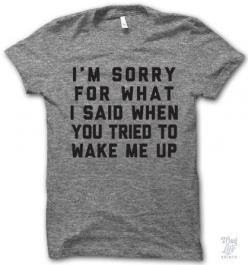 I'm not actually sorry but it's expected to apologize anyway.  Moral of the story: don't wake me up!: Tees, Thug Life, Tshirts, Style, My Life, T Shirts
