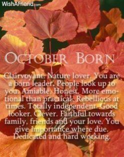 OCTOBER BORN:    Clairvoyant.  Nature lover.  You are a born leader.  People look up to you.  Amiable.  Honest.  More emotional than practical.  Rebellious at times.  Totally independent.  Good looker.  Clever.  Faithful towards family, friends, and your