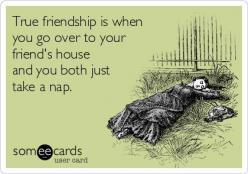 True friendship is when you go over to your friend's house and you both just take a nap.: True Friendship, Best Friends, Friend S House, Someecards Friendship, Ecards Sleep, My Life, Day, Friendship Ecards, Sleep Ecards