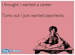 Quote on office ecard: I thought I wanted a career. Turns out I just wanted paychecks. - Peg It Board: Giggle, Funny Work Ecards, Office Ecards, Quote, Office Humor Ecards, Thought, Wanted Paychecks, So Funny, Work Funny Ecard