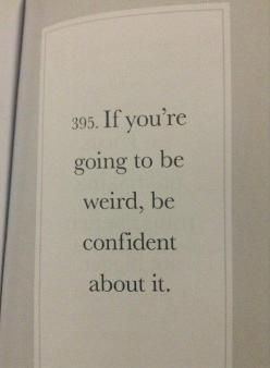 If you're going to be weird, be confident about it.  And then just do it!: Life Motto, Weird Quote, Inspiration, Quotes, Confidence Quote, Truth, Be Confident, Love Myself Quote