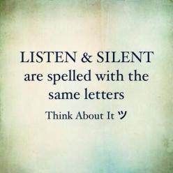 LISTEN and SILENT are spelled with the same letters.... Think about it......This could be important. : ): Silent, Sayings, Inspiration, Quotes, Silence Quote, Truth, Wisdom, Thought