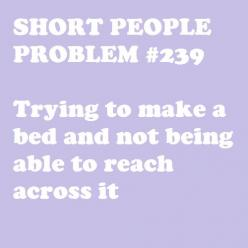 This is why, when I make a bed, I usually stand up on it, to reach across more easily.: Short Problems, Short People Problems, Truth, Bed, So True, Funny Stuff, Thought, Short Girls, Girl Problems