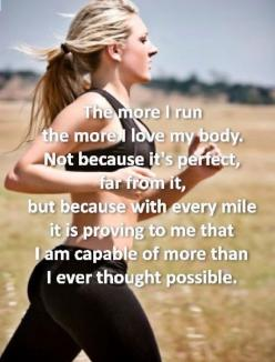 The more I run, the more I love my body. Not because it's perfect, for from it. But because with every mile it is proving to me that I am capable of more than I ever thought possible.: Fitness Inspiration, Exercise, So True, Thought, Fitness Motivatio