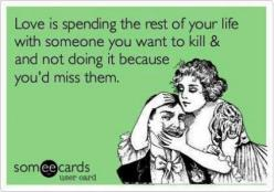 Love is spending the rest of your life with someone you want to kill & not doing it because you'd miss them.: Someecards Marriage, Marriage Ecard, Someecards Mom, Husband Ecard, Someecards Relationships, Marriage Quotes Funny Ecards, Husband Humor