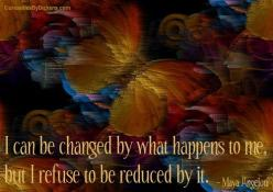 I can be changed by what happens to me, but I refuse to be reduced by it.  ~ Maya Angelou: Life Lessons, Fabulous Quotes, True, Inspirational Quotes, Life Qs