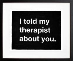 I understand that this can be seen in different ways, but to me it just sounds like the creepiest pickup line ever.: About You, Quotes, Therapist, Told, Funny Stuff, Funnies, Humor, Things