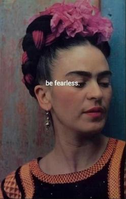 ladies, be fearless Psalm 118:6 The LORD is for me; I will not fear; What can man do to me?: Frida Kahlo Quotes Inspiration, Beauty Quotes For Women, Hero, Frida Khalo Quote, Fearless Frida, Inspirational Quotes For Women, Inspire, Frida Quotes Art, Femin