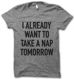 I Already Want To Nap – I need this. I said this everyday the week I worked 7 games in 9 days haha.: Tees, Thug Life Shirts, Tshirts, Style, My Life, T Shirts, Thuglifeshirts
