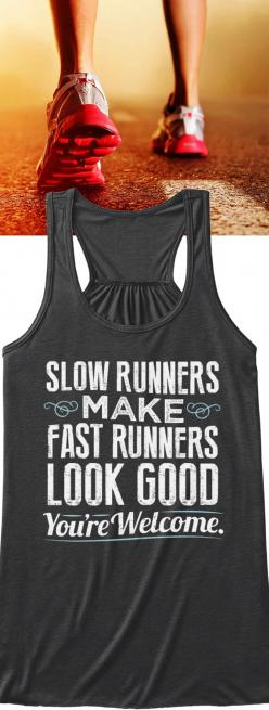 Slow Runners Make Fast Runners Look Good. You're Welcome! Tank Top   Available in several styles and colors. Reserve yours by clicking the image before they are gone!: